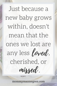Just because a new baby grows within, doesn't mean that the ones we lost are any less loved, cherished, or missed.